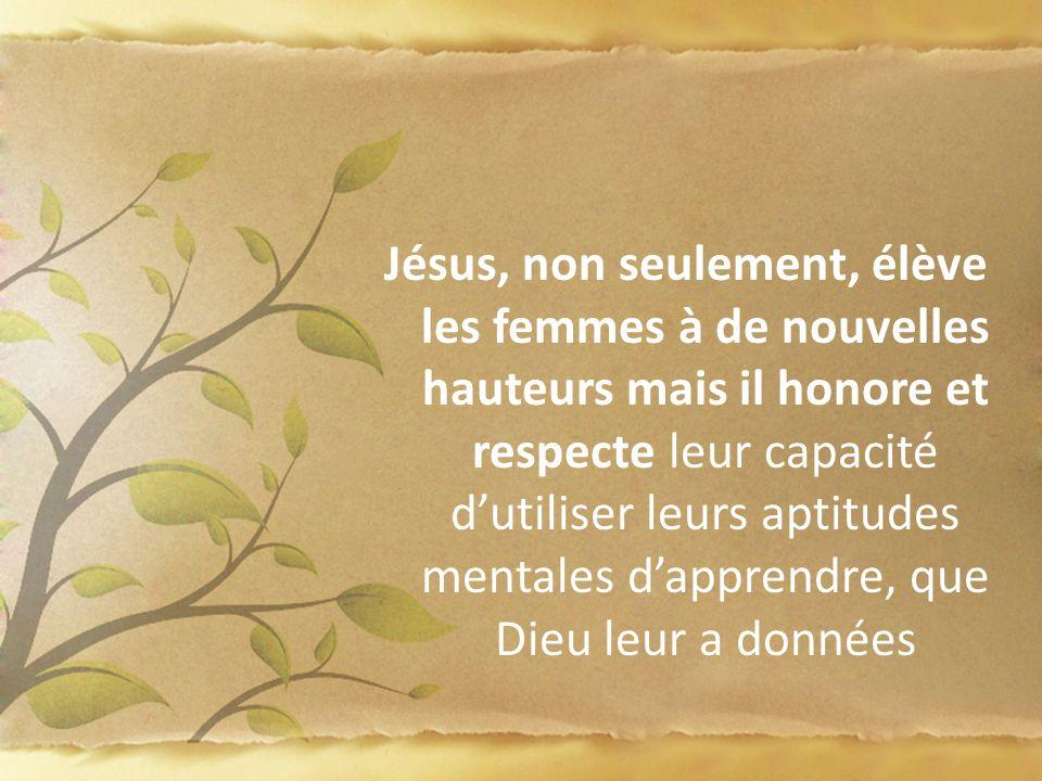 Jésus, non seulement, élève les femmes à de nouvelles hauteurs mais il honore et respecte leur capacité dutiliser leurs aptitudes mentales dapprendre,