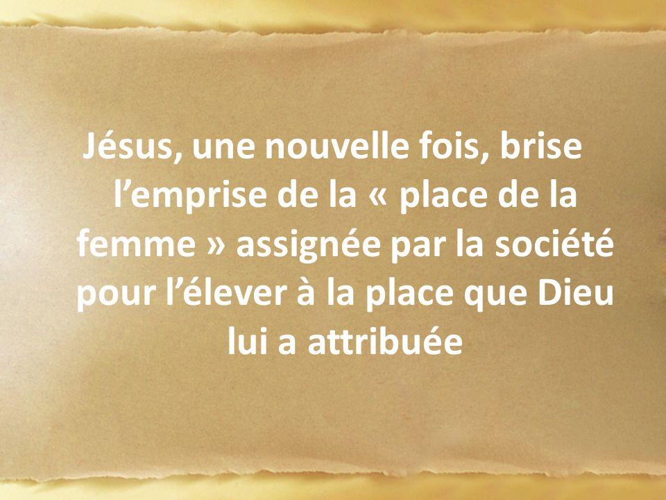 Jésus, une nouvelle fois, brise lemprise de la « place de la femme » assignée par la société pour lélever à la place que Dieu lui a attribuée