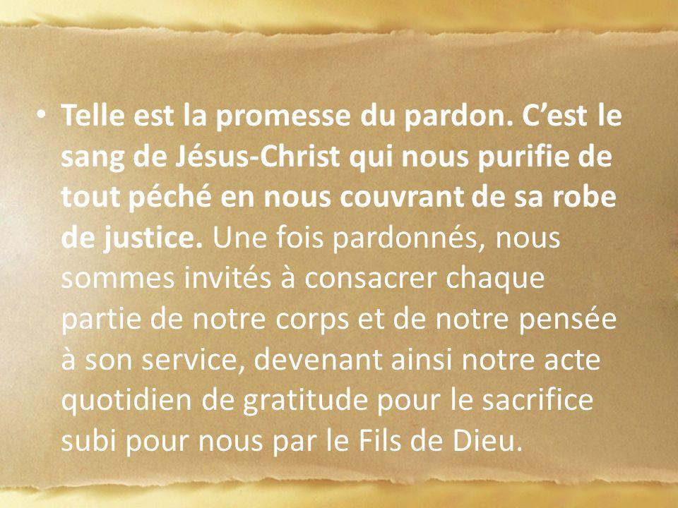 Telle est la promesse du pardon. Cest le sang de Jésus-Christ qui nous purifie de tout péché en nous couvrant de sa robe de justice. Une fois pardonné