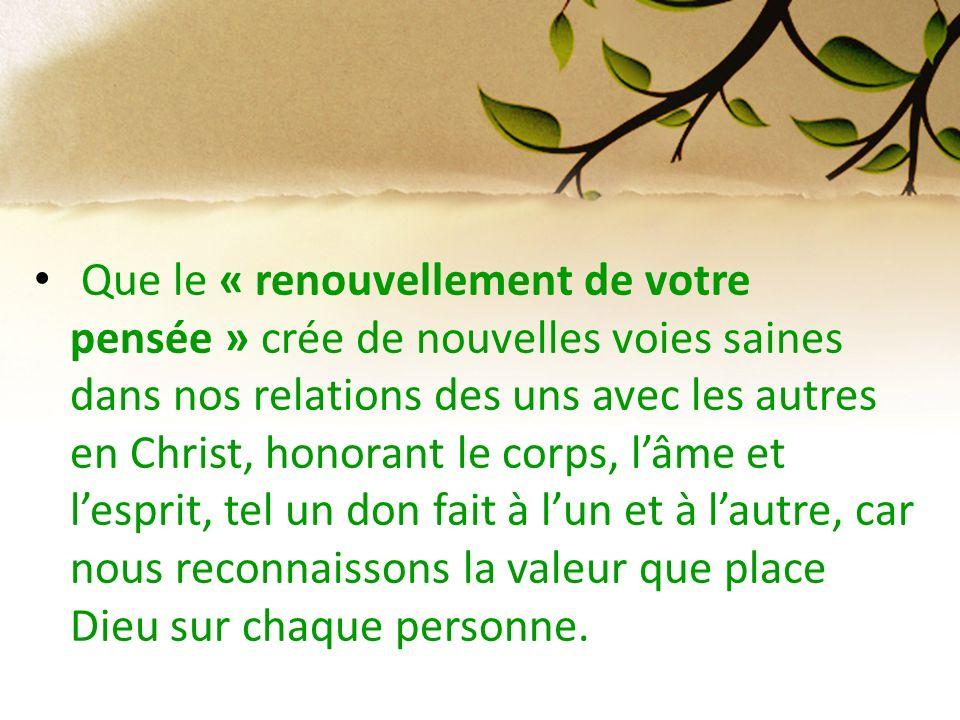 Que le « renouvellement de votre pensée » crée de nouvelles voies saines dans nos relations des uns avec les autres en Christ, honorant le corps, lâme