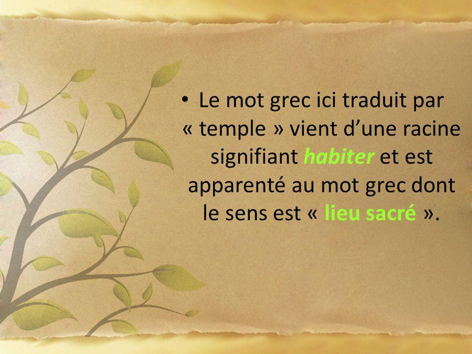 Le mot grec ici traduit par « temple » vient dune racine signifiant habiter et est apparenté au mot grec dont le sens est « lieu sacré ».