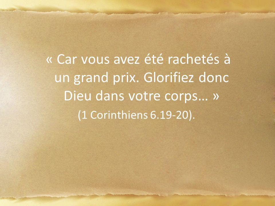« Car vous avez été rachetés à un grand prix. Glorifiez donc Dieu dans votre corps… » (1 Corinthiens 6.19-20).