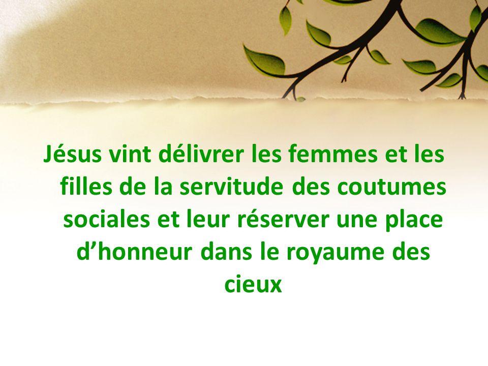 Jésus vint délivrer les femmes et les filles de la servitude des coutumes sociales et leur réserver une place dhonneur dans le royaume des cieux