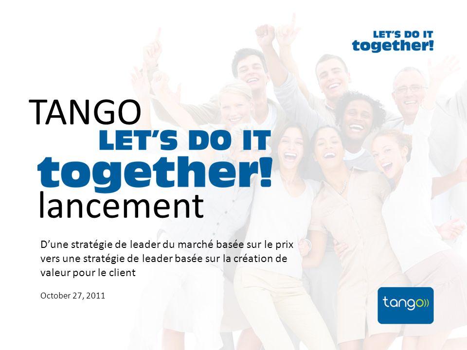 TANGO lancement Dune stratégie de leader du marché basée sur le prix vers une stratégie de leader basée sur la création de valeur pour le client October 27, 2011