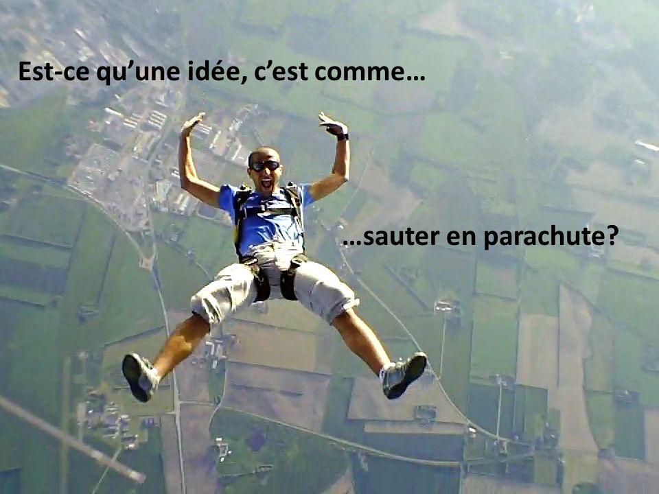 Est-ce quune idée, cest comme… …sauter en parachute?