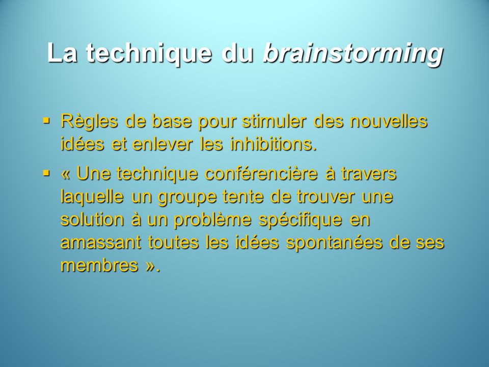 La technique du brainstorming Règles de base pour stimuler des nouvelles idées et enlever les inhibitions. Règles de base pour stimuler des nouvelles