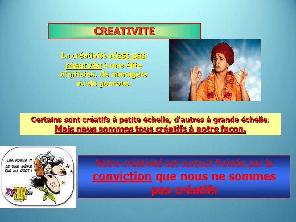 CREATIVITE La créativité n'est pas réservée à une élite d'artistes, de managers ou de gourous. Certains sont créatifs à petite échelle, d'autres à gra