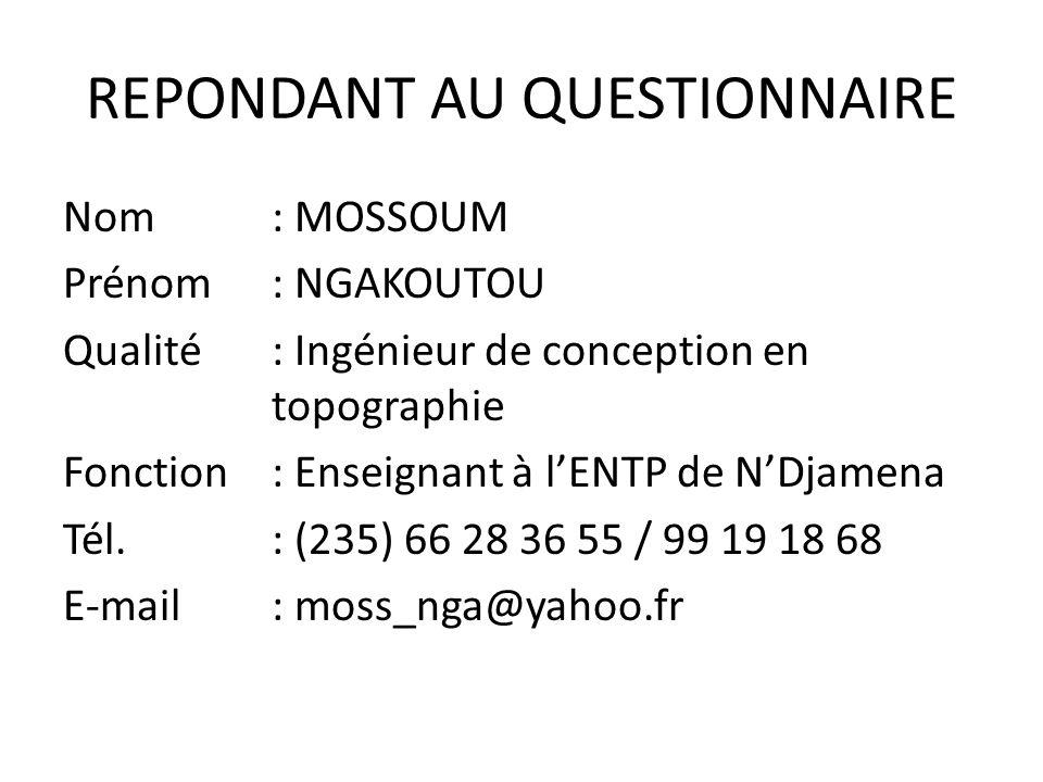 REPONDANT AU QUESTIONNAIRE Nom : MOSSOUM Prénom: NGAKOUTOU Qualité: Ingénieur de conception en topographie Fonction: Enseignant à lENTP de NDjamena Té
