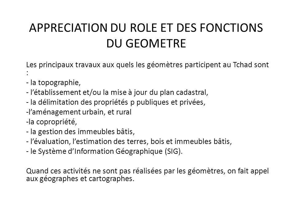 APPRECIATION DU ROLE ET DES FONCTIONS DU GEOMETRE Les principaux travaux aux quels les géomètres participent au Tchad sont : - la topographie, - létab