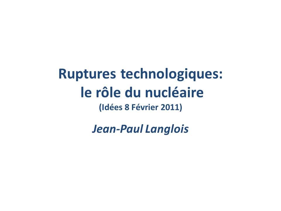 Ruptures technologiques: le rôle du nucléaire (Idées 8 Février 2011) Jean-Paul Langlois