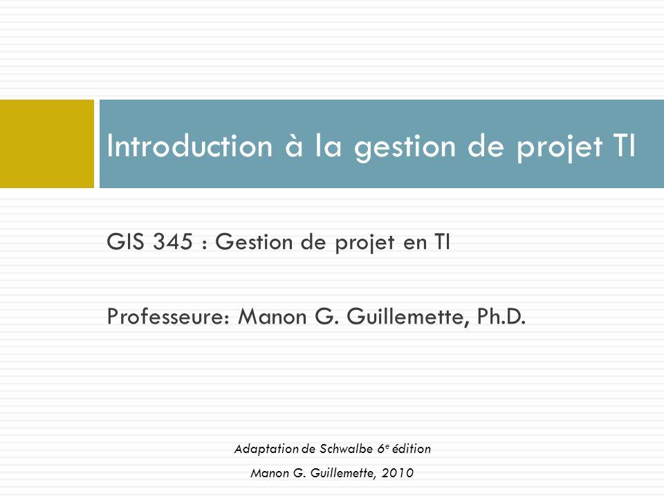 GIS 345 : Gestion de projet en TI Professeure: Manon G. Guillemette, Ph.D. Introduction à la gestion de projet TI Adaptation de Schwalbe 6 e édition M