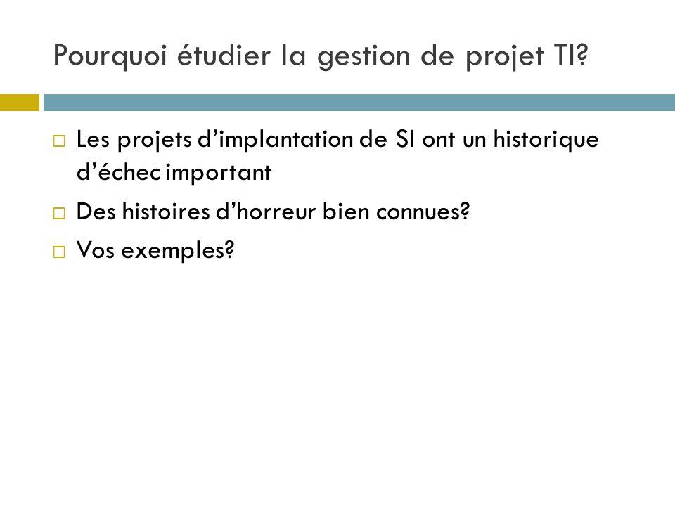 Pourquoi étudier la gestion de projet TI? Les projets dimplantation de SI ont un historique déchec important Des histoires dhorreur bien connues? Vos