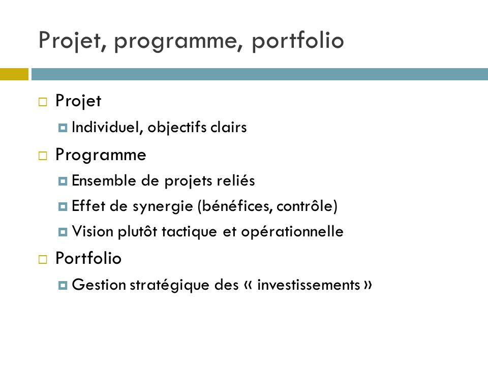 Projet, programme, portfolio Projet Individuel, objectifs clairs Programme Ensemble de projets reliés Effet de synergie (bénéfices, contrôle) Vision p