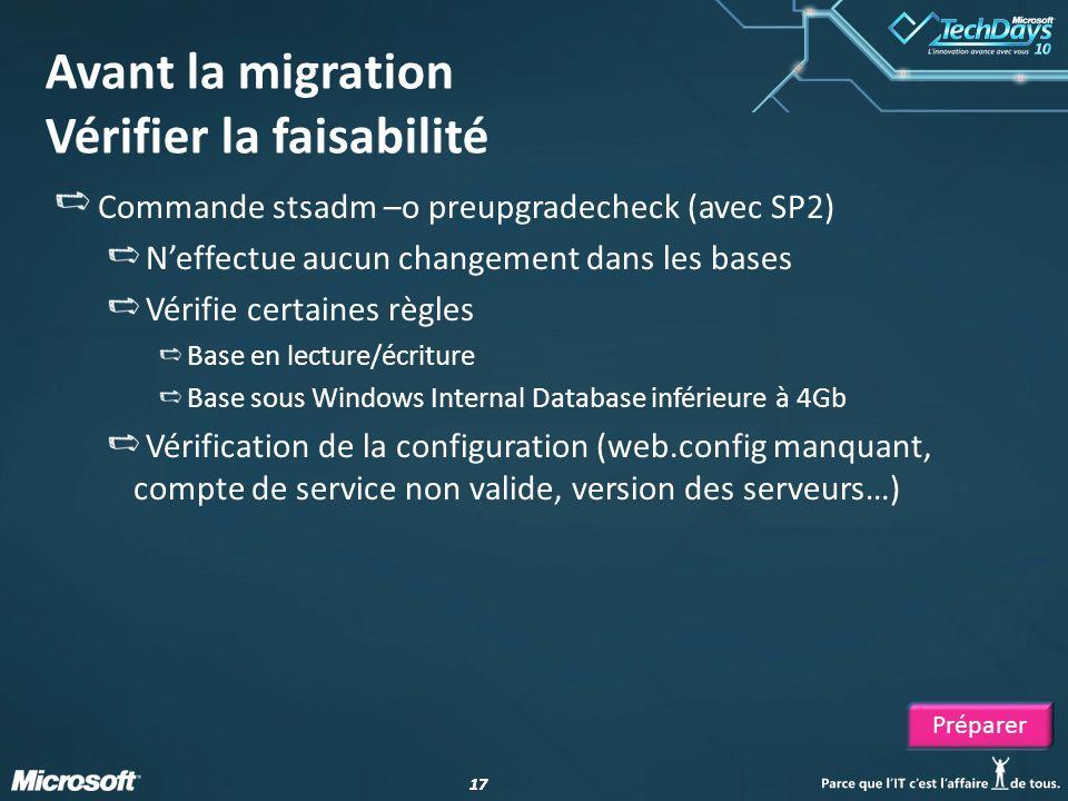 17 Avant la migration Vérifier la faisabilité Commande stsadm –o preupgradecheck (avec SP2) Neffectue aucun changement dans les bases Vérifie certaine
