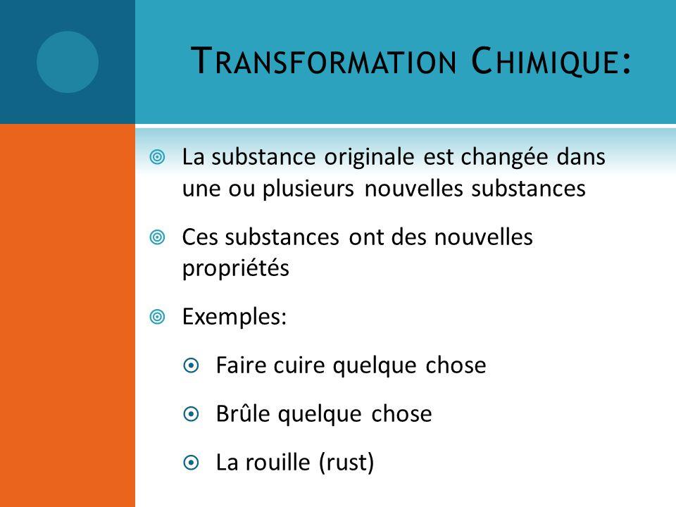 T RANSFORMATION C HIMIQUE : La substance originale est changée dans une ou plusieurs nouvelles substances Ces substances ont des nouvelles propriétés