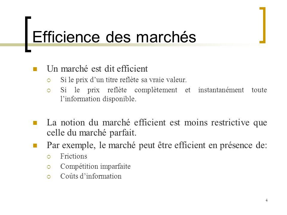 Efficience des marchés Un marché est dit efficient Si le prix dun titre reflète sa vraie valeur. Si le prix reflète complètement et instantanément tou