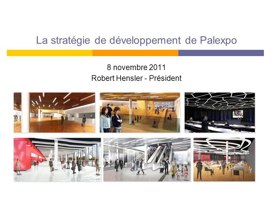 La stratégie de développement de Palexpo 8 novembre 2011 Robert Hensler - Président