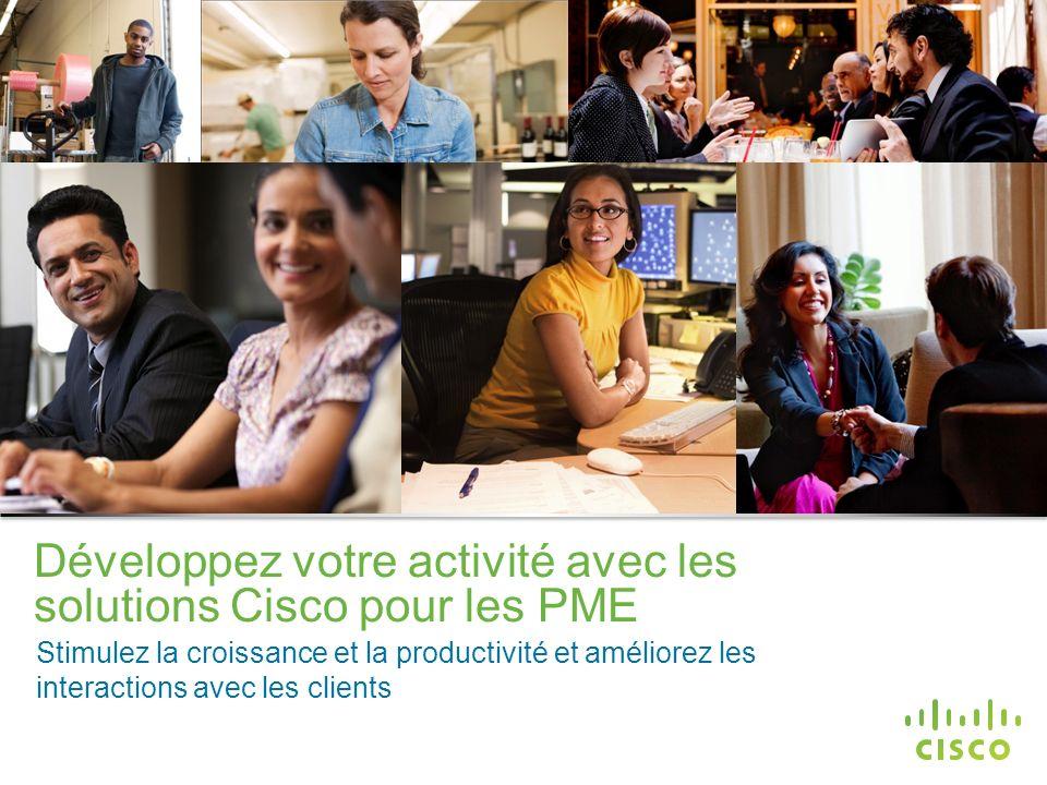 Informations confidentielles de Cisco © 2013 Cisco et/ou ses filiales. Tous droits réservés. 1 Développez votre activité avec les solutions Cisco pour