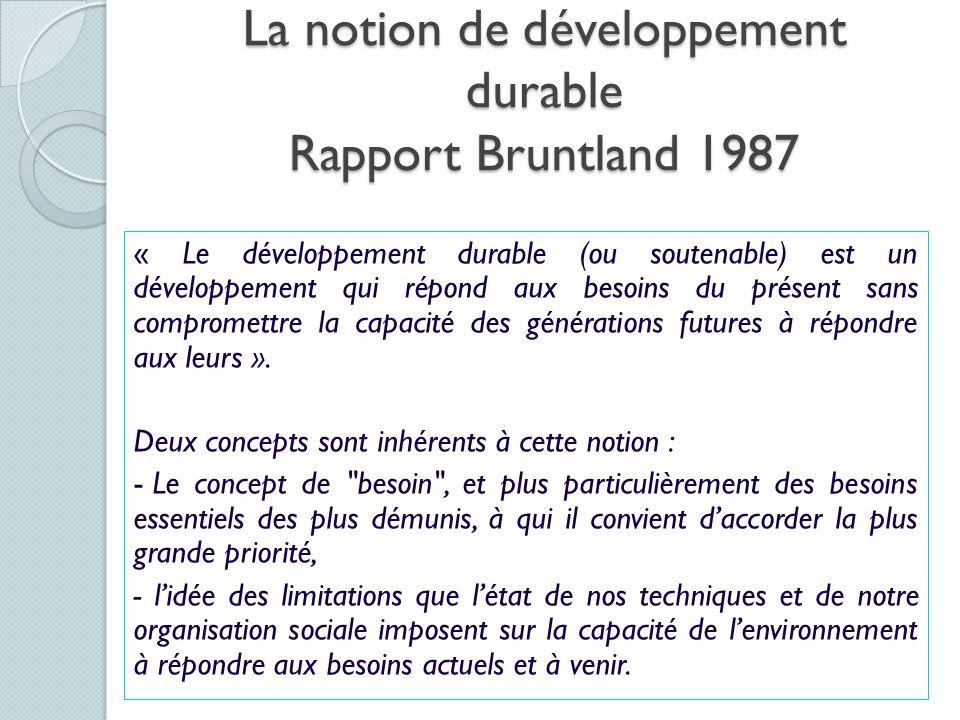 La notion de développement durable Rapport Bruntland 1987 « Le développement durable (ou soutenable) est un développement qui répond aux besoins du pr