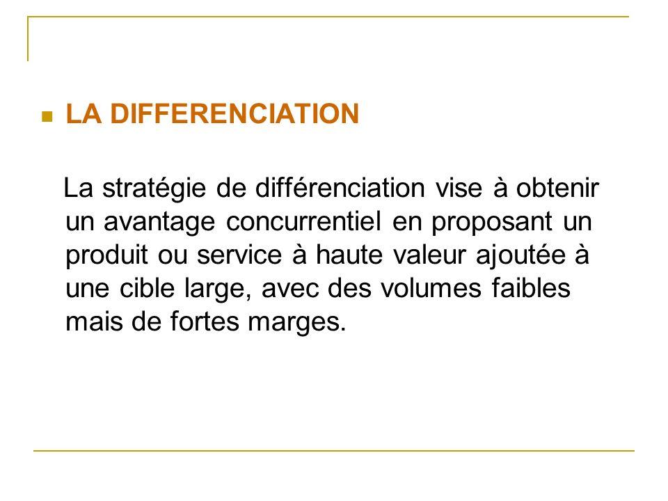 LA DIFFERENCIATION La stratégie de différenciation vise à obtenir un avantage concurrentiel en proposant un produit ou service à haute valeur ajoutée