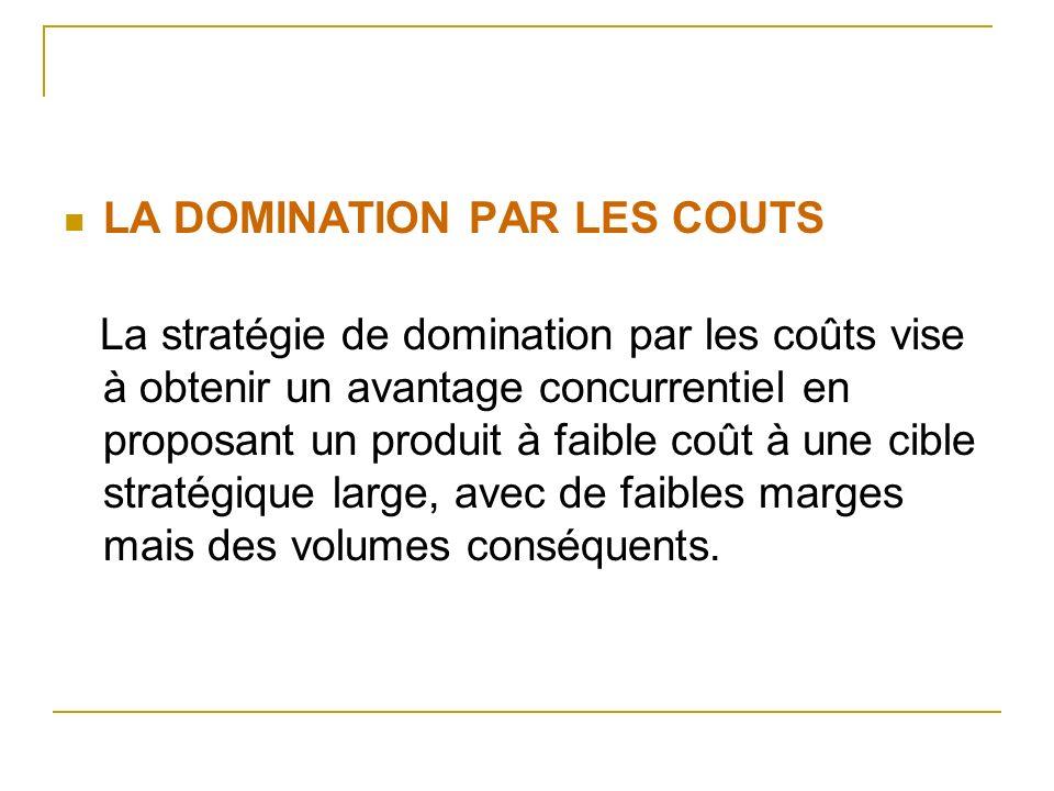 LA DOMINATION PAR LES COUTS La stratégie de domination par les coûts vise à obtenir un avantage concurrentiel en proposant un produit à faible coût à