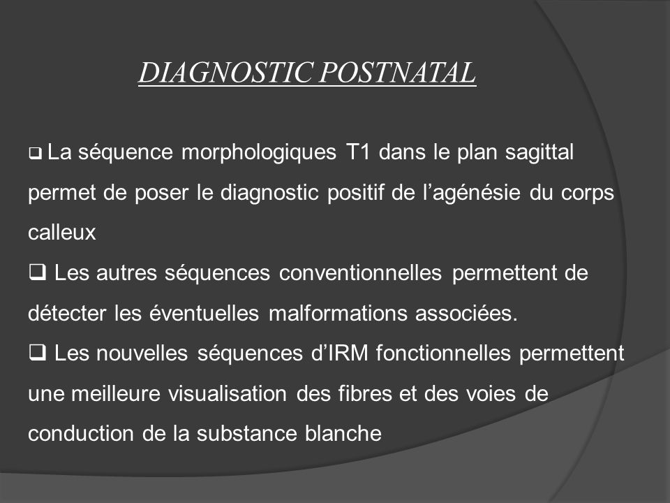 DIAGNOSTIC POSTNATAL La séquence morphologiques T1 dans le plan sagittal permet de poser le diagnostic positif de lagénésie du corps calleux Les autres séquences conventionnelles permettent de détecter les éventuelles malformations associées.
