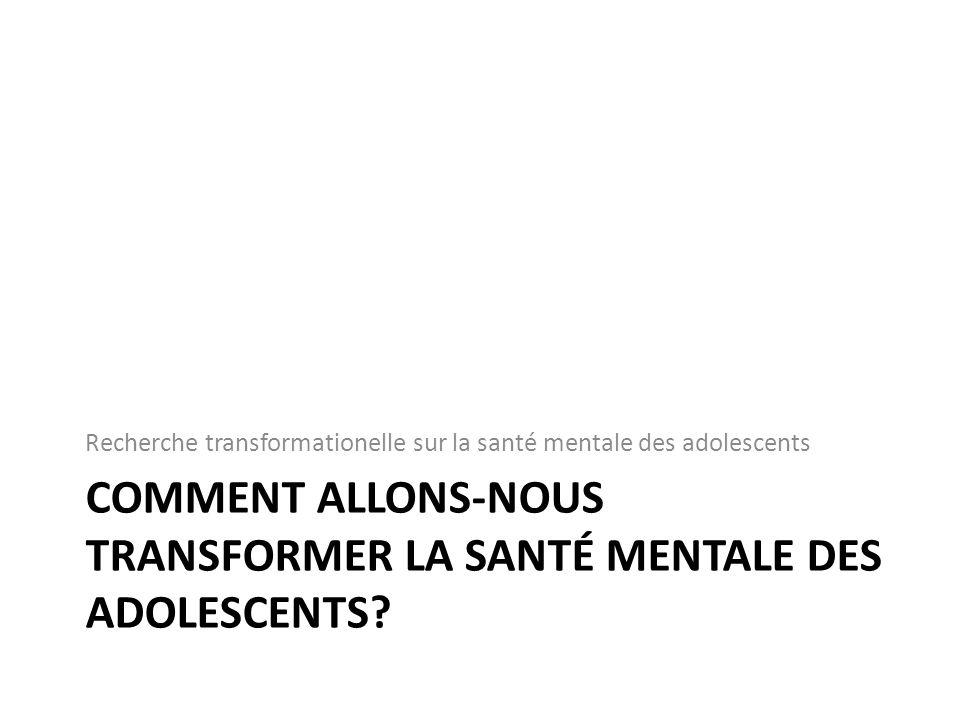 COMMENT ALLONS-NOUS TRANSFORMER LA SANTÉ MENTALE DES ADOLESCENTS.