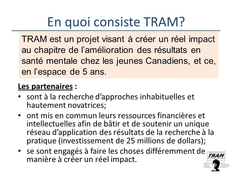 En quoi consiste TRAM? Les partenaires : sont à la recherche dapproches inhabituelles et hautement novatrices; ont mis en commun leurs ressources fina