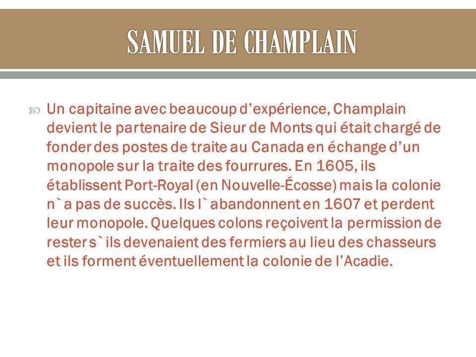 Un capitaine avec beaucoup dexpérience, Champlain devient le partenaire de Sieur de Monts qui était chargé de fonder des postes de traite au Canada en échange dun monopole sur la traite des fourrures.