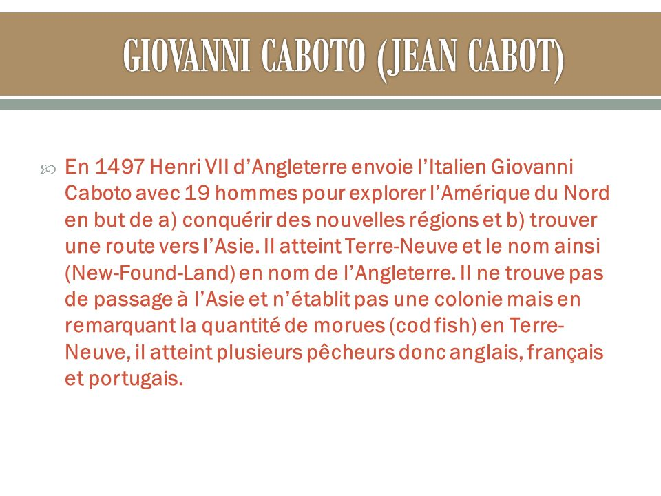 En 1497 Henri VII dAngleterre envoie lItalien Giovanni Caboto avec 19 hommes pour explorer lAmérique du Nord en but de a) conquérir des nouvelles régions et b) trouver une route vers lAsie.