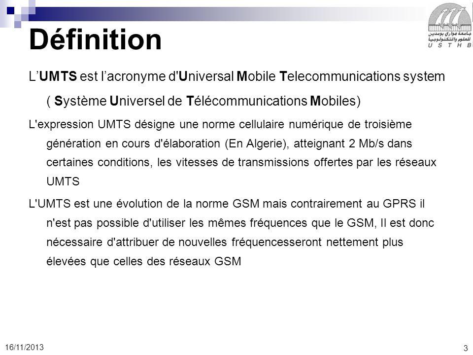 3 16/11/2013 Définition LUMTS est lacronyme d Universal Mobile Telecommunications system ( Système Universel de Télécommunications Mobiles) L expression UMTS désigne une norme cellulaire numérique de troisième génération en cours d élaboration (En Algerie), atteignant 2 Mb/s dans certaines conditions, les vitesses de transmissions offertes par les réseaux UMTS L UMTS est une évolution de la norme GSM mais contrairement au GPRS il n est pas possible d utiliser les mêmes fréquences que le GSM, Il est donc nécessaire d attribuer de nouvelles fréquencesseront nettement plus élevées que celles des réseaux GSM