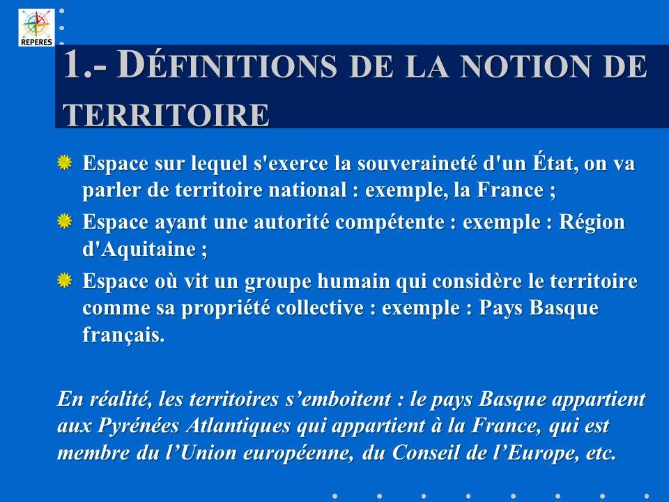 1.- D ÉFINITIONS DE LA NOTION DE TERRITOIRE Espace sur lequel s'exerce la souveraineté d'un État, on va parler de territoire national : exemple, la Fr