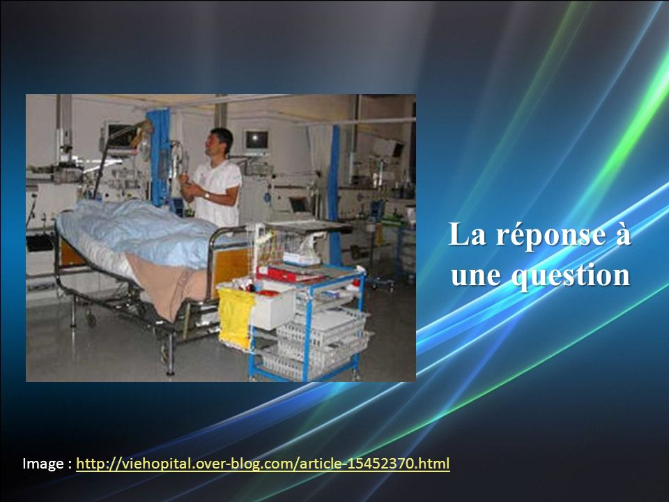 Image : http://viehopital.over-blog.com/article-15452370.htmlhttp://viehopital.over-blog.com/article-15452370.html La réponse à une question