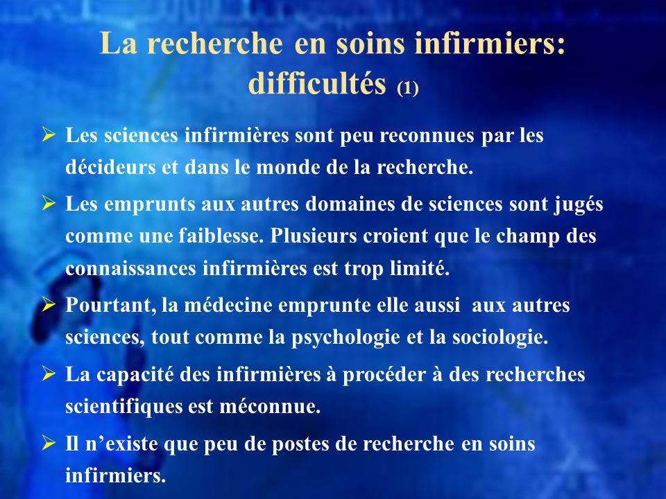 La recherche en soins infirmiers: difficultés (1) Les sciences infirmières sont peu reconnues par les décideurs et dans le monde de la recherche. Les