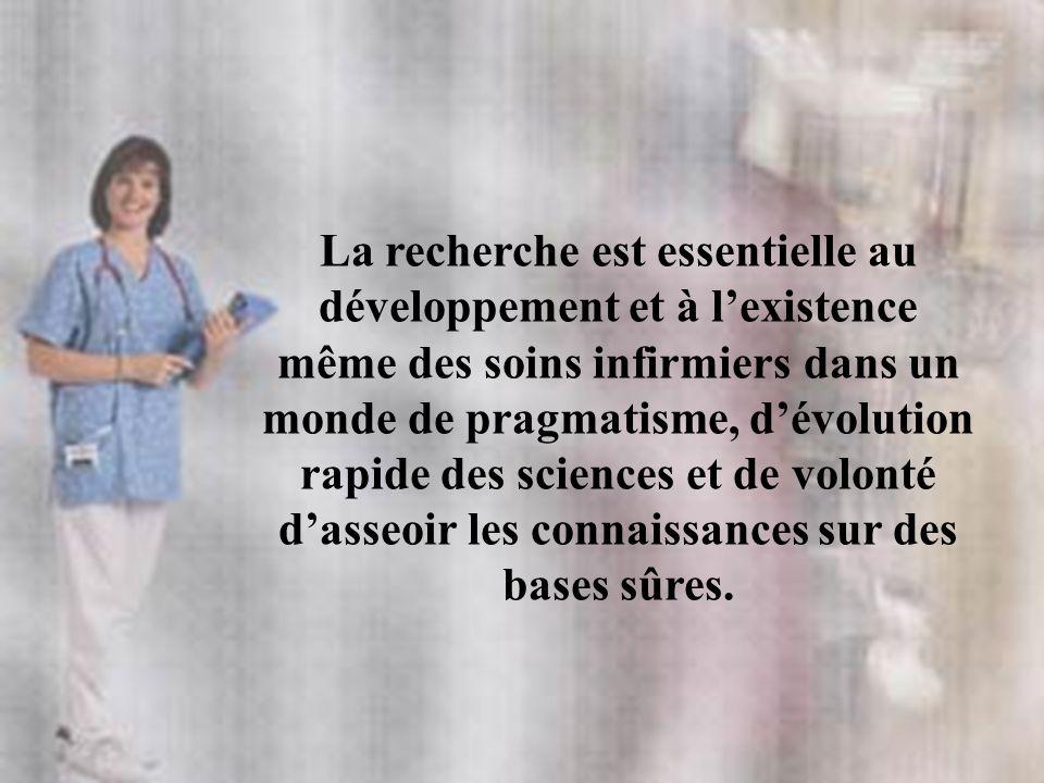 La recherche est essentielle au développement et à lexistence même des soins infirmiers dans un monde de pragmatisme, dévolution rapide des sciences e