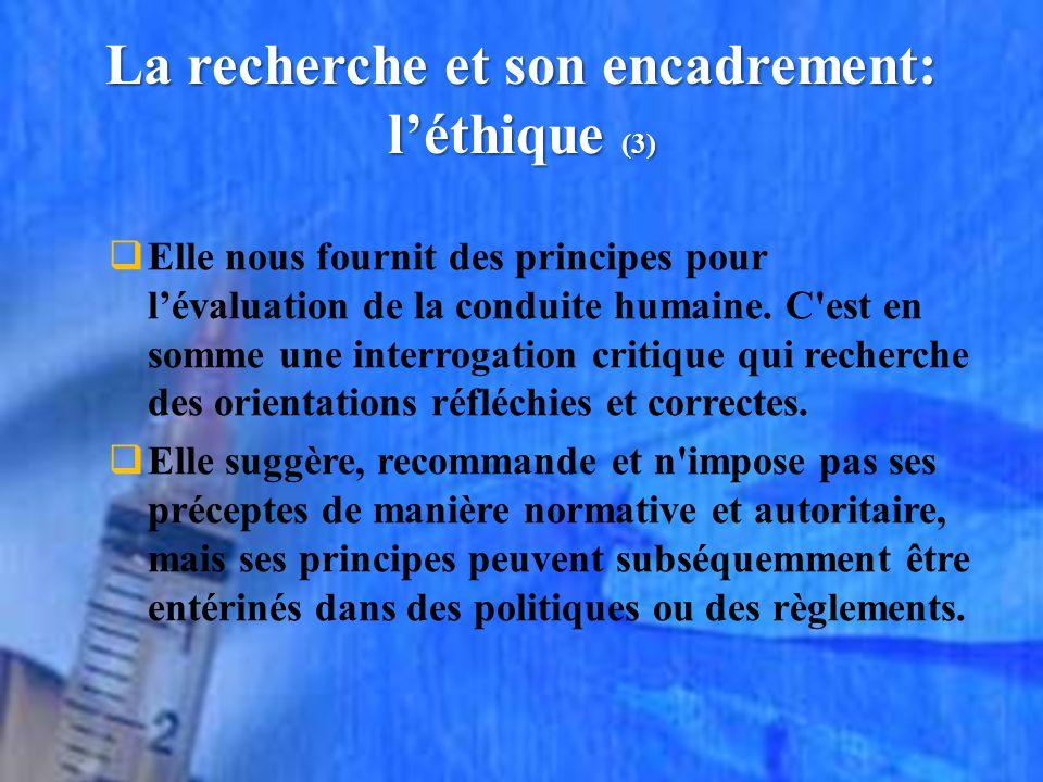 La recherche et son encadrement: léthique (3) Elle nous fournit des principes pour lévaluation de la conduite humaine.
