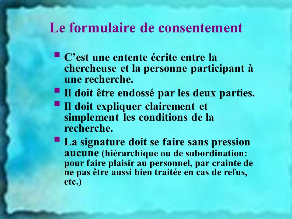 Le formulaire de consentement Cest une entente écrite entre la chercheuse et la personne participant à une recherche. Il doit être endossé par les deu