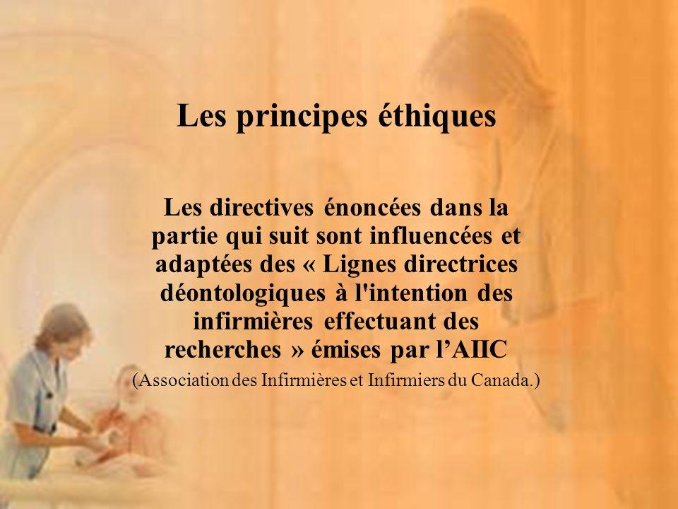Les directives énoncées dans la partie qui suit sont influencées et adaptées des « Lignes directrices déontologiques à l intention des infirmières effectuant des recherches » émises par lAIIC (Association des Infirmières et Infirmiers du Canada.) Les principes éthiques