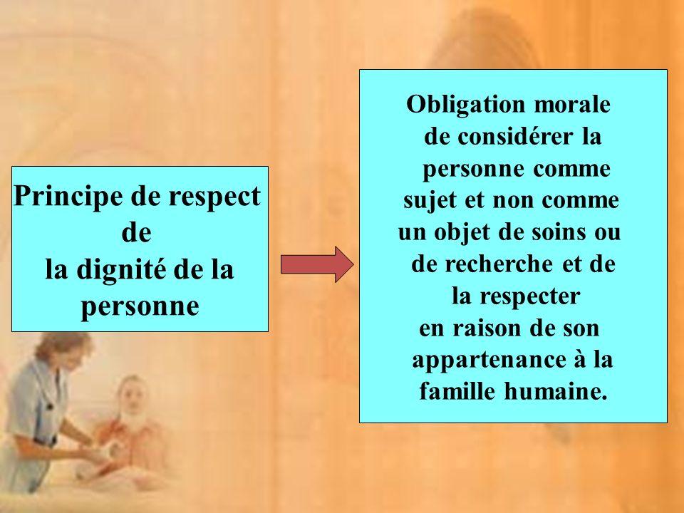 Principe de respect de la dignité de la personne Obligation morale de considérer la personne comme sujet et non comme un objet de soins ou de recherche et de la respecter en raison de son appartenance à la famille humaine.