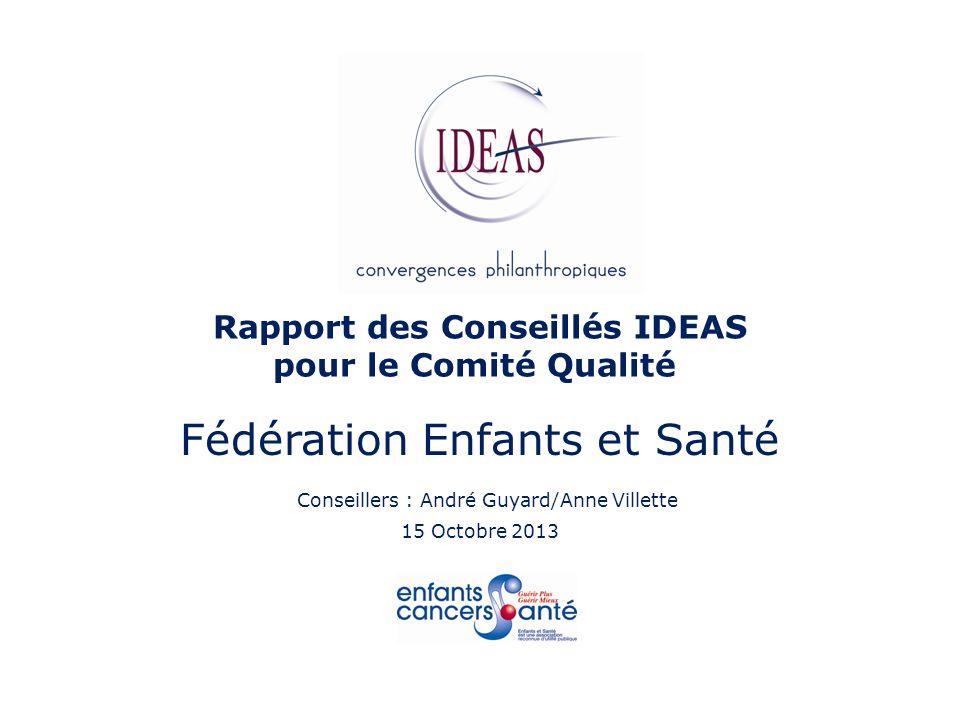 Rapport des Conseillés IDEAS pour le Comité Qualité Fédération Enfants et Santé Conseillers : André Guyard/Anne Villette 15 Octobre 2013