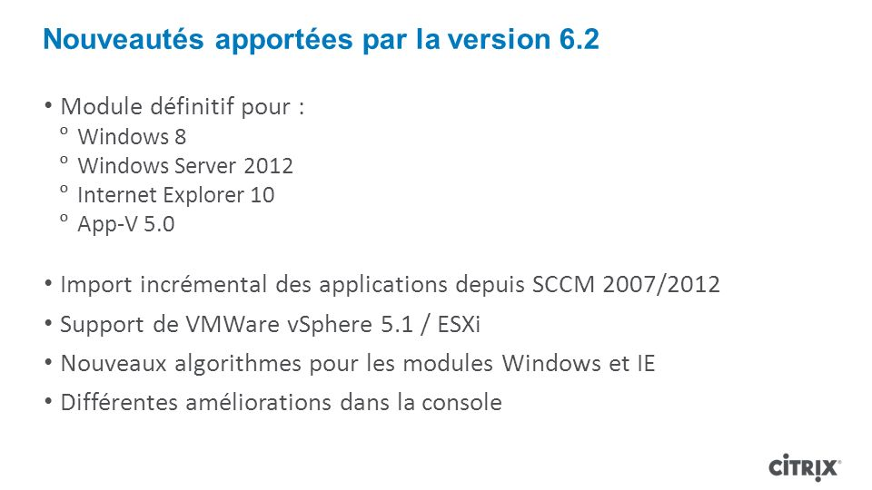 Nouveautés apportées par la version 6.2 Module définitif pour : Windows 8 Windows Server 2012 Internet Explorer 10 App-V 5.0 Import incrémental des ap