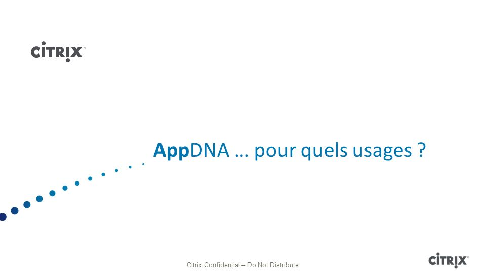 AppDNA … pour quels usages ? Citrix Confidential – Do Not Distribute