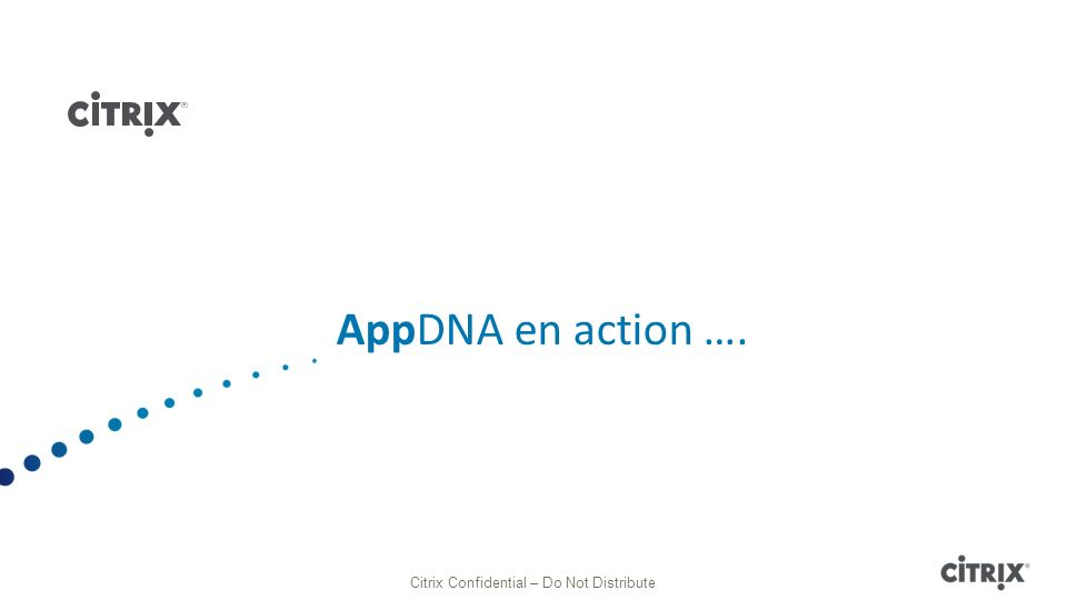 AppDNA en action …. Citrix Confidential – Do Not Distribute