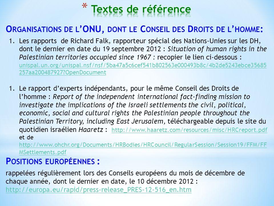 O RGANISATIONS DE L ONU, DONT LE C ONSEIL DES D ROITS DE L HOMME : 1.Les rapports de Richard Falk, rapporteur spécial des Nations-Unies sur les DH, dont le dernier en date du 19 septembre 2012 : Situation of human rights in the Palestinian territories occupied since 1967 : recopier le lien ci-dessous : unispal.un.org/unispal.nsf/nsf/5ba47a5c6cef541b802563e000493b8c/4b2de5243ebce35685 257aa200487927?OpenDocument unispal.un.org/unispal.nsf/nsf/5ba47a5c6cef541b802563e000493b8c/4b2de5243ebce35685 257aa200487927?OpenDocument 1.Le rapport dexperts indépendants, pour le même Conseil des Droits de lhomme : Report of the independent international fact-finding mission to investigate the implications of the Israeli settlements the civil, political, economic, social and cultural rights the Palestinian people throughout the Palestinian Territory, including East Jerusalem, téléchargeable depuis le site du quotidien israélien Haaretz : http://www.haaretz.com/resources/misc/HRCreport.pdf et de http://www.ohchr.org/Documents/HRBodies/HRCouncil/RegularSession/Session19/FFM/FF MSettlements.pdf http://www.haaretz.com/resources/misc/HRCreport.pdf http://www.ohchr.org/Documents/HRBodies/HRCouncil/RegularSession/Session19/FFM/FF MSettlements.pdf P OSITIONS EUROPÉENNES : rappelées régulièrement lors des Conseils européens du mois de décembre de chaque année, dont le dernier en date, le 10 décembre 2012 : http://europa.eu/rapid/press-release_PRES-12-516_en.htm http://europa.eu/rapid/press-release_PRES-12-516_en.htm