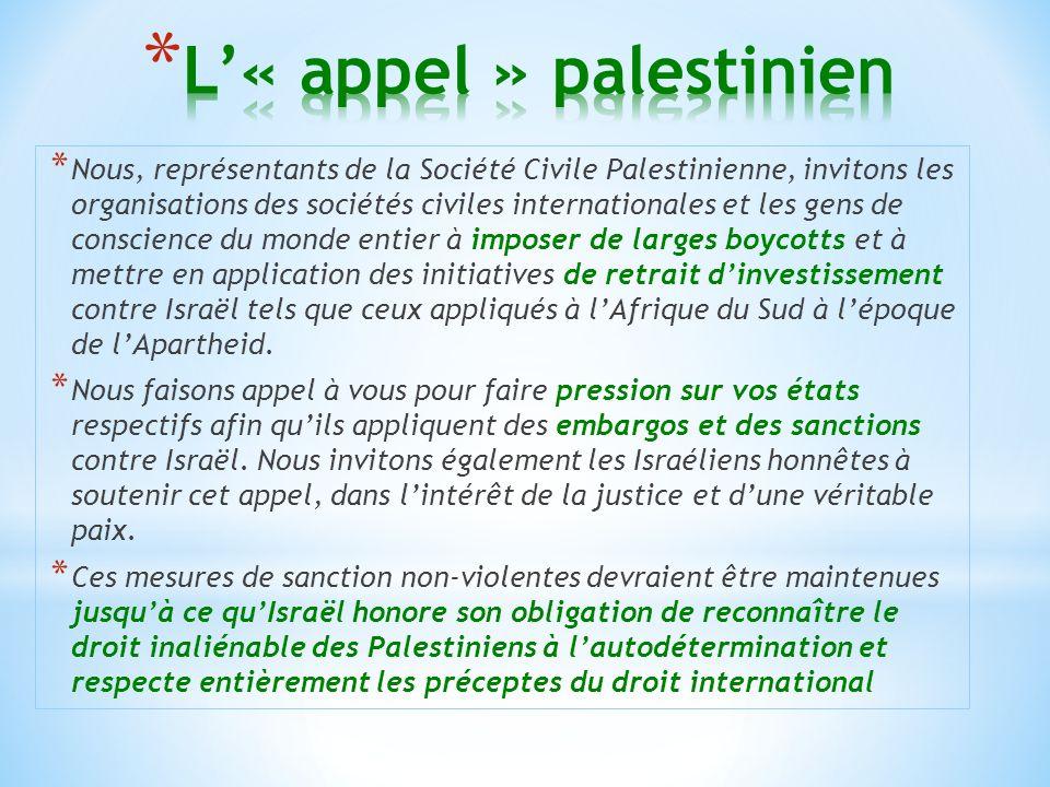 * Nous, représentants de la Société Civile Palestinienne, invitons les organisations des sociétés civiles internationales et les gens de conscience du monde entier à imposer de larges boycotts et à mettre en application des initiatives de retrait dinvestissement contre Israël tels que ceux appliqués à lAfrique du Sud à lépoque de lApartheid.