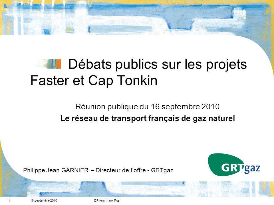 16 septembre 2010DP terminaux Fos1 Débats publics sur les projets Faster et Cap Tonkin Réunion publique du 16 septembre 2010 Le réseau de transport français de gaz naturel Philippe Jean GARNIER – Directeur de loffre - GRTgaz
