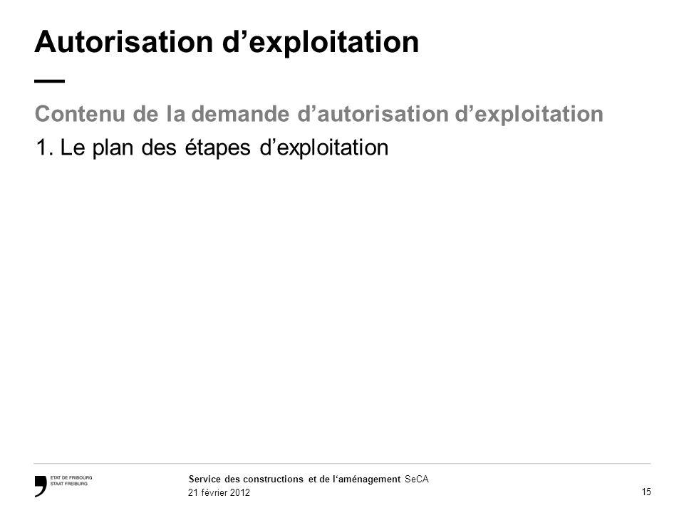 Service des constructions et de laménagement SeCA 21 février 2012 15 Autorisation dexploitation Contenu de la demande dautorisation dexploitation 1.