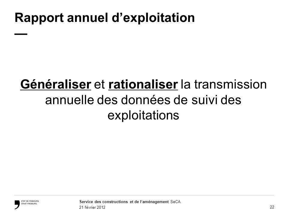 Service des constructions et de laménagement SeCA 21 février 2012 22 Rapport annuel dexploitation Généraliser et rationaliser la transmission annuelle des données de suivi des exploitations
