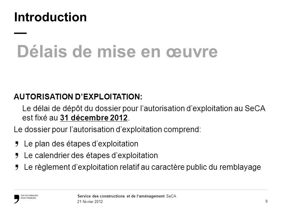 Service des constructions et de laménagement SeCA 21 février 2012 9 Introduction Délais de mise en œuvre AUTORISATION DEXPLOITATION: Le délai de dépôt du dossier pour lautorisation dexploitation au SeCA est fixé au 31 décembre 2012.
