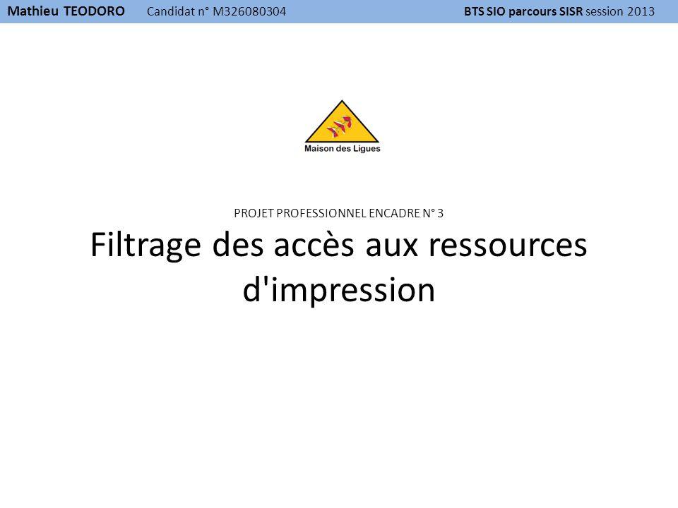 PROJET PROFESSIONNEL ENCADRE N° 3 Filtrage des accès aux ressources d impression Mathieu TEODORO Candidat n° M326080304 BTS SIO parcours SISR session 2013
